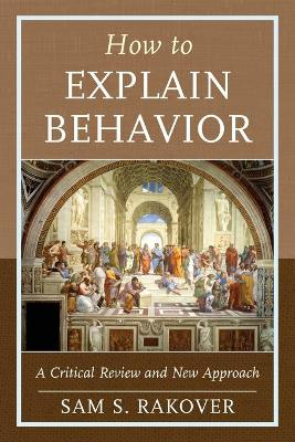 How to Explain Behavior: A Critical Review and New Approach by Sam S. Rakover