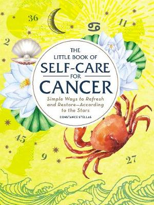 The Little Book of Self-Care for Cancer: Simple Ways to Refresh and Restore-According to the Stars by Constance Stellas
