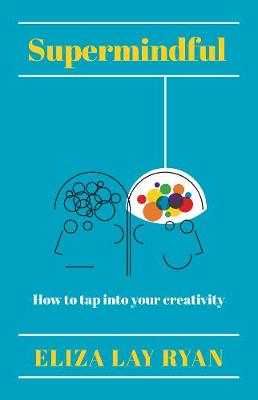 Supermindful: How to tap into your creativity by Eliza Lay Ryan