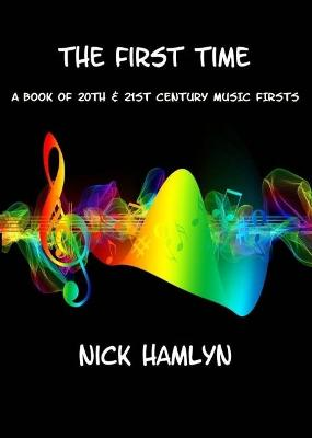 The THE FIRST TIME: a book of twentieth and twenty-first century music firsts by Nick Hamlyn