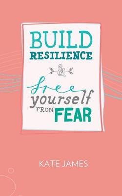 Build Resilience & Free Yourself From Fear by Kate James