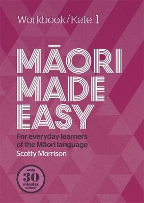 Maori Made Easy Workbook 1/Kete 1 by Scotty Morrison