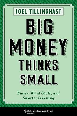 Big Money Thinks Small: Biases, Blind Spots, and Smarter Investing by Joel Tillinghast
