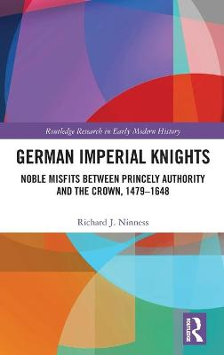 German Imperial Knights: Noble Misfits between Princely Authority and the Crown, 1479-1648 book