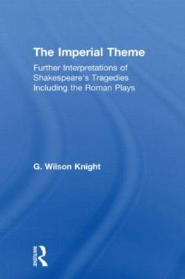 Imperial Theme - Wilson Knight Imperial Theme: Further Interpretations of Shakespeare's Tragedies Including the Roman Plays by G. Wilson Knight
