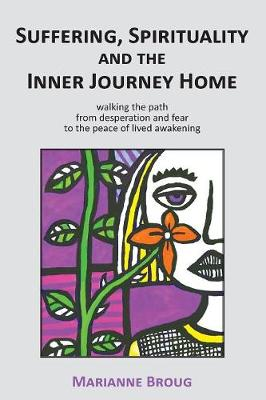 Suffering, Spirituality and the Inner Journey Home by Marianne Broug