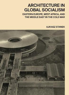 Architecture in Global Socialism: Eastern Europe, West Africa, and the Middle East in the Cold War by Lukasz Stanek