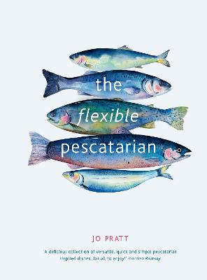 The Flexible Pescatarian: Delicious recipes to cook with or without fish by Jo Pratt