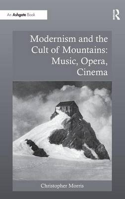 Modernism and the Cult of Mountains: Music, Opera, Cinema by Christopher Morris