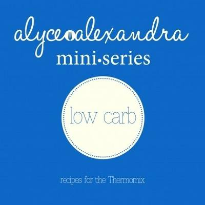 Low Carb - Recipes for the Thermomix by Alyce Alexandra
