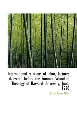 International Relations of Labor, Lectures Delivered Before the Summer School of Theology of Harvard by David Hunter Miller