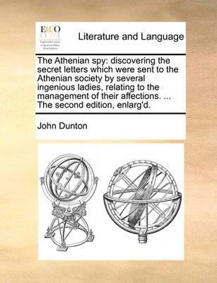 The Athenian Spy: Discovering the Secret Letters Which Were Sent to the Athenian Society by Several Ingenious Ladies, Relating to the Management of Their Affections. ... the Second Edition, Enlarg'd by John Dunton