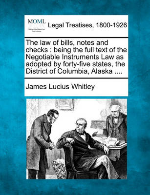 The Law of Bills, Notes and Checks: Being the Full Text of the Negotiable Instruments Law as Adopted by Forty-Five States, the District of Columbia, Alaska .... by James Lucius Whitley