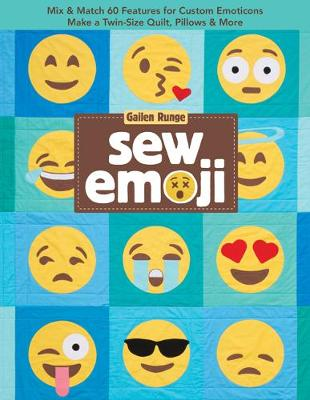 Sew Emoji: Mix & Match 60 Features for Custom Emoticons, Make a Twin-Size Quilt, Pillows & More by Gailen Runge