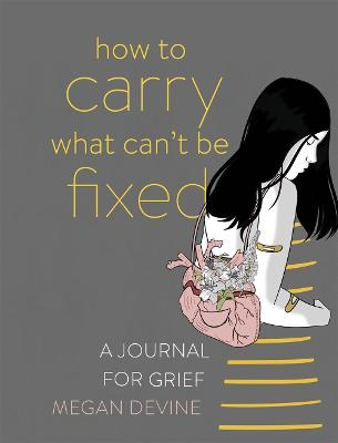 How to Carry What Can't Be Fixed: A Journal for Grief by Megan Devine