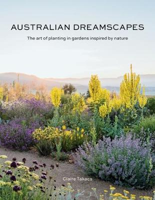 Australian Dreamscapes: The art of planting in gardens inspired by nature by Claire Takacs