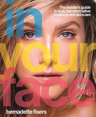 In Your Face: The insider's guide to truly transformative makeup and skincare by Bernadette Fisers