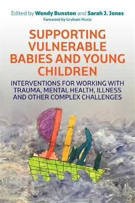 Supporting Vulnerable Babies and Young Children: Interventions for Working with Trauma, Mental Health, Illness and Other Complex Challenges by Dr. Wendy Bunston