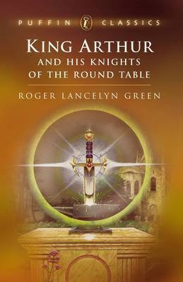 """King Arthur and His Knights of the Round Table: """"Coming of Arthur""""; The """"Knights of the Round Table""""; The """"Quest of the Holy"""" by Roger Lancelyn Green"""