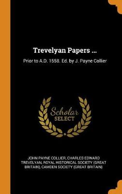 Trevelyan Papers ...: Prior to A.D. 1558. Ed. by J. Payne Collier by John Payne Collier