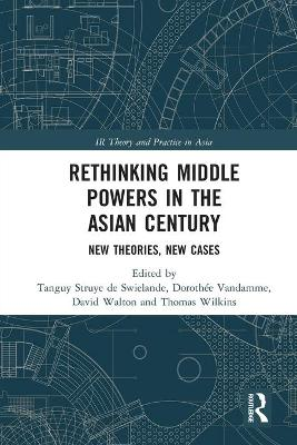 Rethinking Middle Powers in the Asian Century: New Theories, New Cases by Tanguy Struye de Swielande