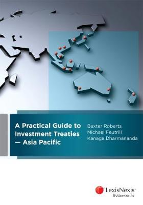 A Practical Guide to Investment Treaties - Asia Pacific by B Roberts