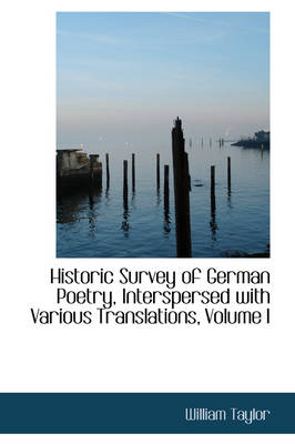 Historic Survey of German Poetry, Interspersed with Various Translations, Volume I by William Taylor