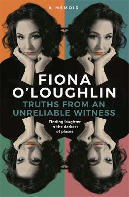 Truths from an Unreliable Witness: Finding laughter in the darkest of places by Fiona O'Loughlin