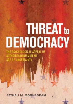 Threat to Democracy: The Appeal of Authoritarianism in an Age of Uncertainty by Fathali M. Moghaddam