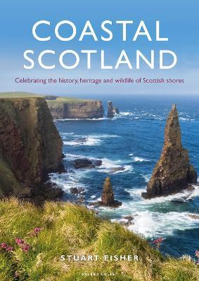 Coastal Scotland: Celebrating the History, Heritage and Wildlife of Scottish Shores by Stuart Fisher