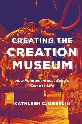 Creating the Creation Museum: How Fundamentalist Beliefs Come to Life by Kathleen C. Oberlin