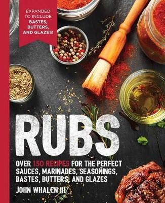 Rubs: 2nd Edition: Over 150 recipes for the perfect sauces, marinades, seasonings, bastes, butters and glazes by John Whalen III