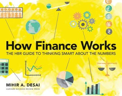 How Finance Works: The HBR Guide to Thinking Smart About the Numbers by Mihir A. Desai