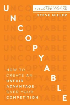 Uncopyable: How to Create an Unfair Advantage Over Your Competition by Steve Miller