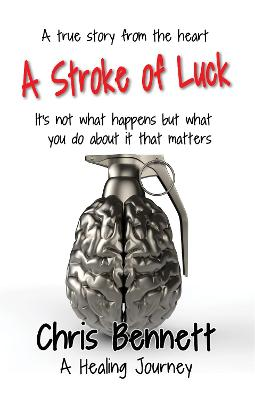 A Stroke of Luck: A Healing Journey Recovering From A Stroke by Chris Bennett