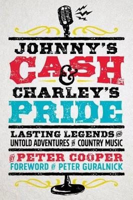 Johnny's Cash and Charley's Pride: Lasting Legends and Untold Adventures in Country Music by Peter Cooper