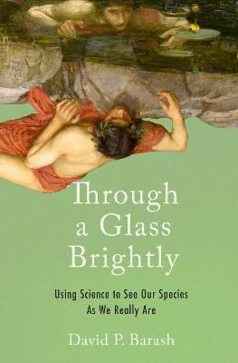 Through a Glass Brightly: Using Science to See Our Species as We Really Are by David P. Barash