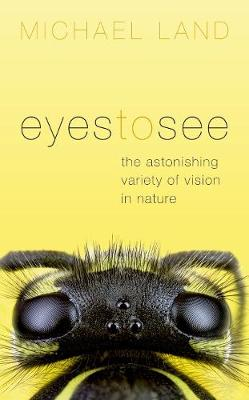 Eyes to See: The Astonishing Variety of Vision in Nature by Michael Land