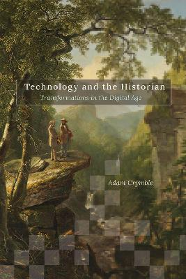 Technology and the Historian: Transformations in the Digital Age by Adam Crymble