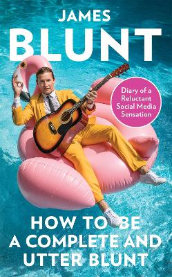 How To Be A Complete and Utter Blunt: Diary of a Reluctant Social Media Sensation by James Blunt