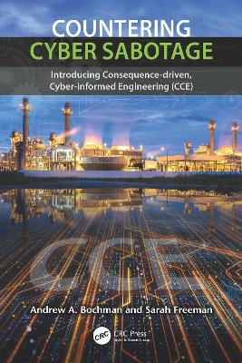 Countering Cyber Sabotage: Introducing Consequence-Driven, Cyber-Informed Engineering (CCE) by Andrew A. Bochman