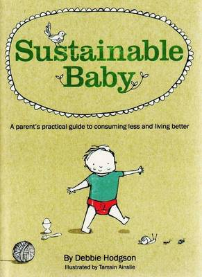 Sustainable Baby: A Parent's Practical Guide to Consuming Less and Living Better by Debbie Hodgson