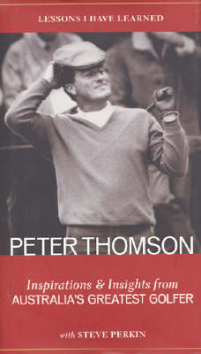 Lessons I have Learned: Inspirations and Insights from Australia's Greatest Golfer by Peter Thomson
