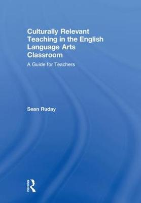 Culturally Relevant Teaching in the English Language Arts Classroom: A Guide for Teachers book