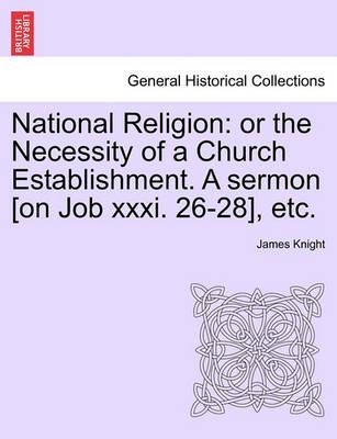 National Religion: Or the Necessity of a Church Establishment. a Sermon [on Job XXXI. 26-28], Etc. by James Knight