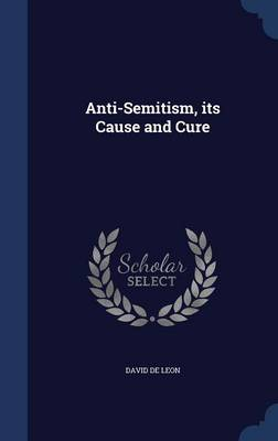 Anti-Semitism, Its Cause and Cure by David Leon