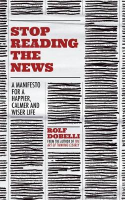 Stop Reading the News: A Manifesto for a Happier, Calmer and Wiser Life book