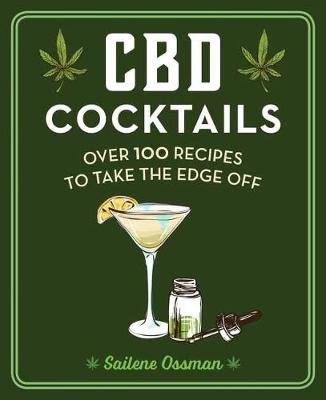 CBD Cocktails: Over 100 Recipes to Take the Edge Off by Sailene Ossman