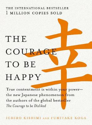 The The Courage to be Happy: True Contentment is within Your Power-the New Japanese Phenomenon from the Authors of the Global Bestseller, the Courage to be Disliked by Ichiro Kishimi