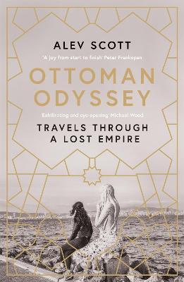 Ottoman Odyssey: Travels through a Lost Empire: Shortlisted for the Stanford Dolman Travel Book of the Year Award by Alev Scott